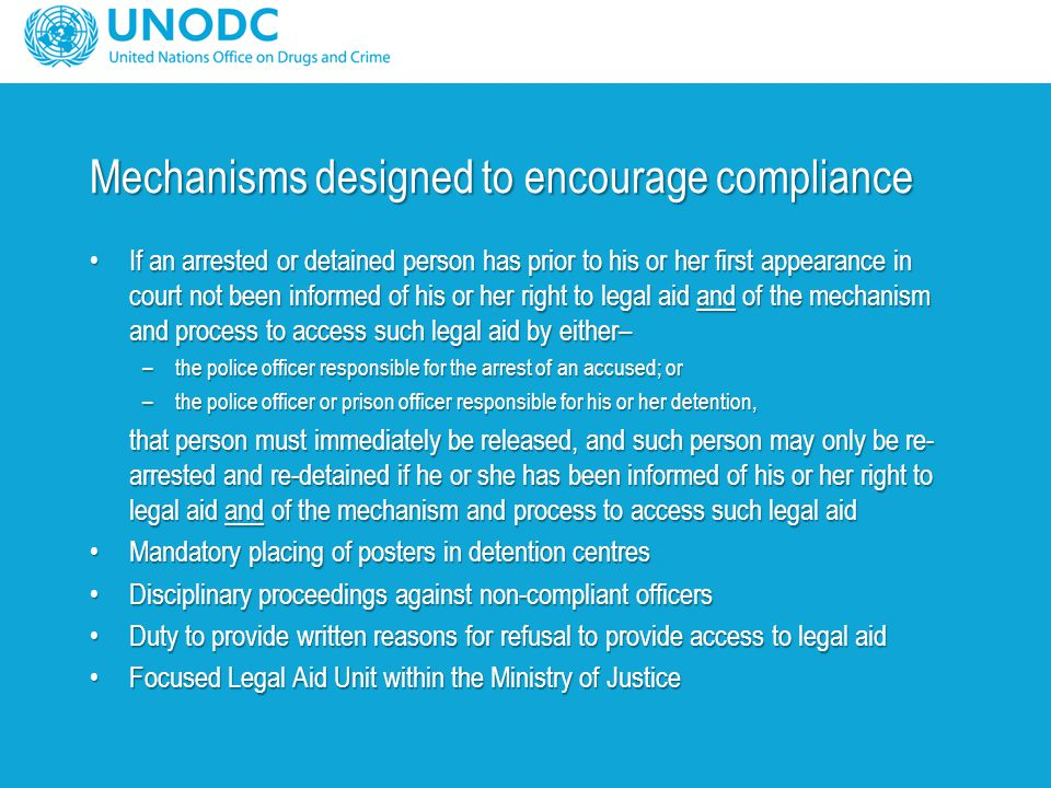 Mechanisms designed to encourage compliance If an arrested or detained person has prior to his or her first appearance in court not been informed of his or her right to legal aid and of the mechanism and process to access such legal aid by either–If an arrested or detained person has prior to his or her first appearance in court not been informed of his or her right to legal aid and of the mechanism and process to access such legal aid by either– –the police officer responsible for the arrest of an accused; or –the police officer or prison officer responsible for his or her detention, that person must immediately be released, and such person may only be re- arrested and re-detained if he or she has been informed of his or her right to legal aid and of the mechanism and process to access such legal aid Mandatory placing of posters in detention centresMandatory placing of posters in detention centres Disciplinary proceedings against non-compliant officersDisciplinary proceedings against non-compliant officers Duty to provide written reasons for refusal to provide access to legal aidDuty to provide written reasons for refusal to provide access to legal aid Focused Legal Aid Unit within the Ministry of JusticeFocused Legal Aid Unit within the Ministry of Justice