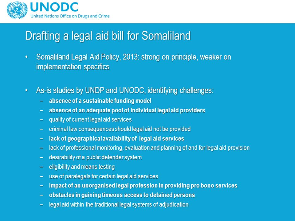 Drafting a legal aid bill for Somaliland Somaliland Legal Aid Policy, 2013: strong on principle, weaker on implementation specificsSomaliland Legal Aid Policy, 2013: strong on principle, weaker on implementation specifics As-is studies by UNDP and UNODC, identifying challenges:As-is studies by UNDP and UNODC, identifying challenges: – absence of a sustainable funding model – absence of an adequate pool of individual legal aid providers –quality of current legal aid services –criminal law consequences should legal aid not be provided – lack of geographical availability of legal aid services –lack of professional monitoring, evaluation and planning of and for legal aid provision –desirability of a public defender system –eligibility and means testing –use of paralegals for certain legal aid services – impact of an unorganised legal profession in providing pro bono services – obstacles in gaining timeous access to detained persons –legal aid within the traditional legal systems of adjudication
