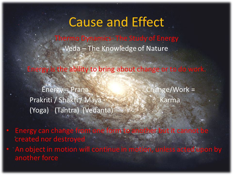 Cause and Effect Thermo Dynamics- The Study of Energy Veda – The Knowledge of Nature Energy is the ability to bring about change or to do work.