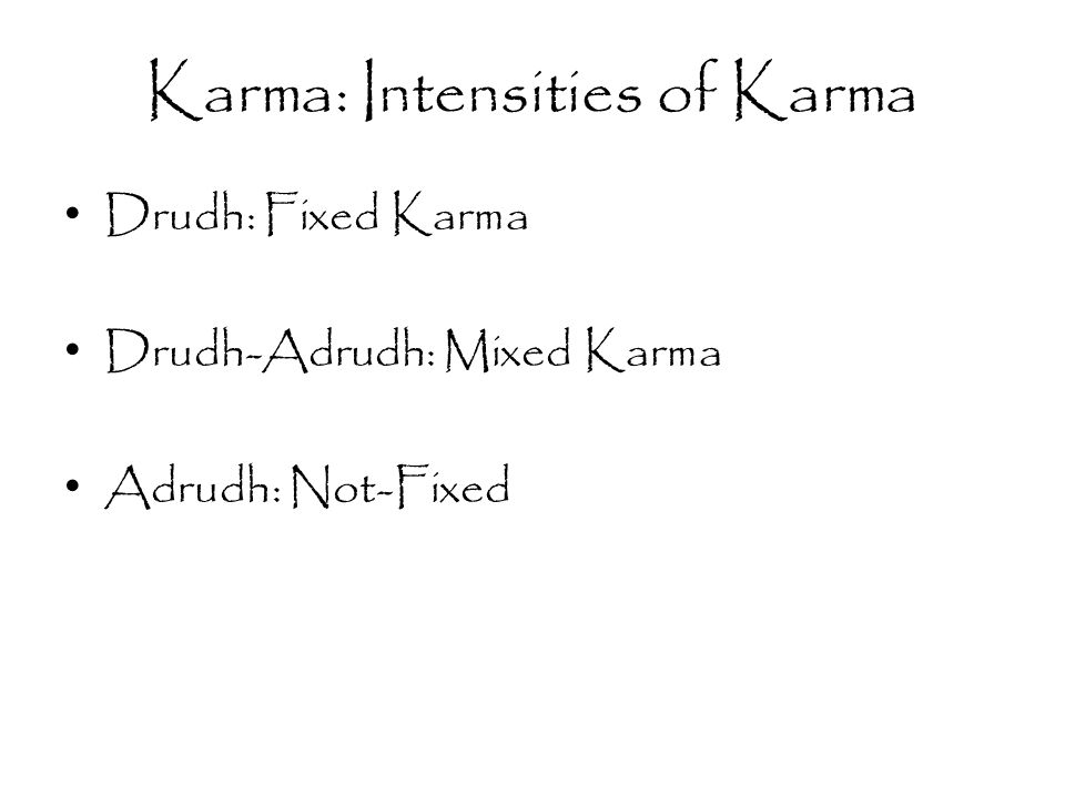 Karma: Intensities of Karma Drudh: Fixed Karma Drudh-Adrudh: Mixed Karma Adrudh: Not-Fixed