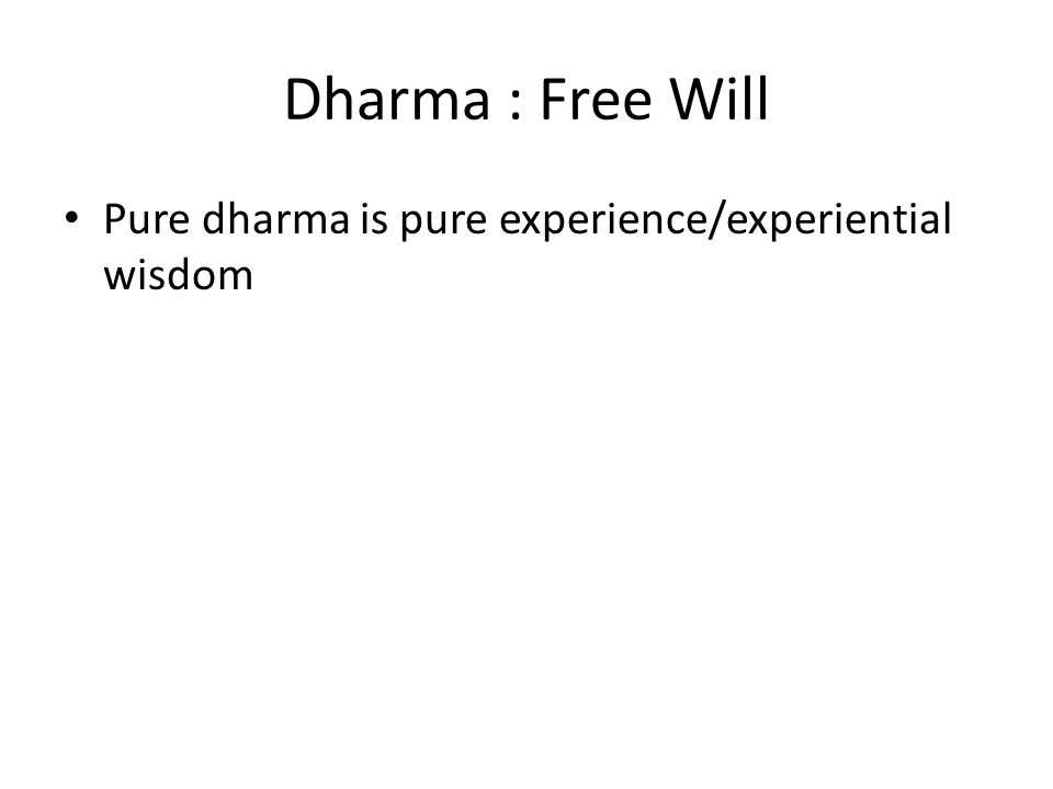 Dharma : Free Will Pure dharma is pure experience/experiential wisdom