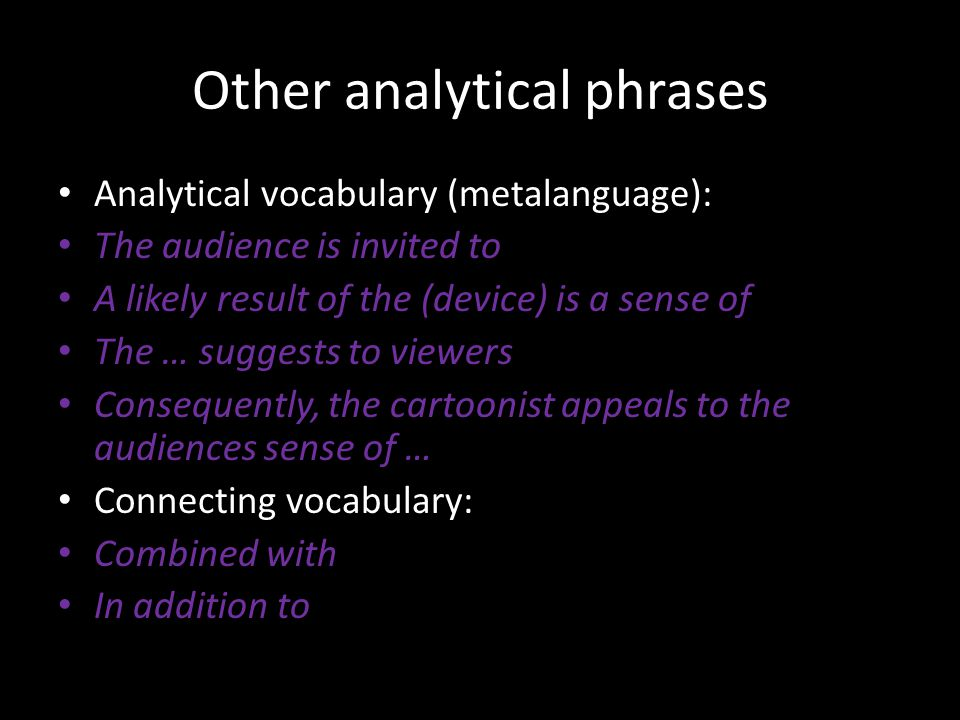 Other analytical phrases Analytical vocabulary (metalanguage): The audience is invited to A likely result of the (device) is a sense of The … suggests to viewers Consequently, the cartoonist appeals to the audiences sense of … Connecting vocabulary: Combined with In addition to