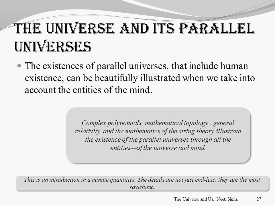 The universe and its parallel universes The existences of parallel universes, that include human existence, can be beautifully illustrated when we take into account the entities of the mind.
