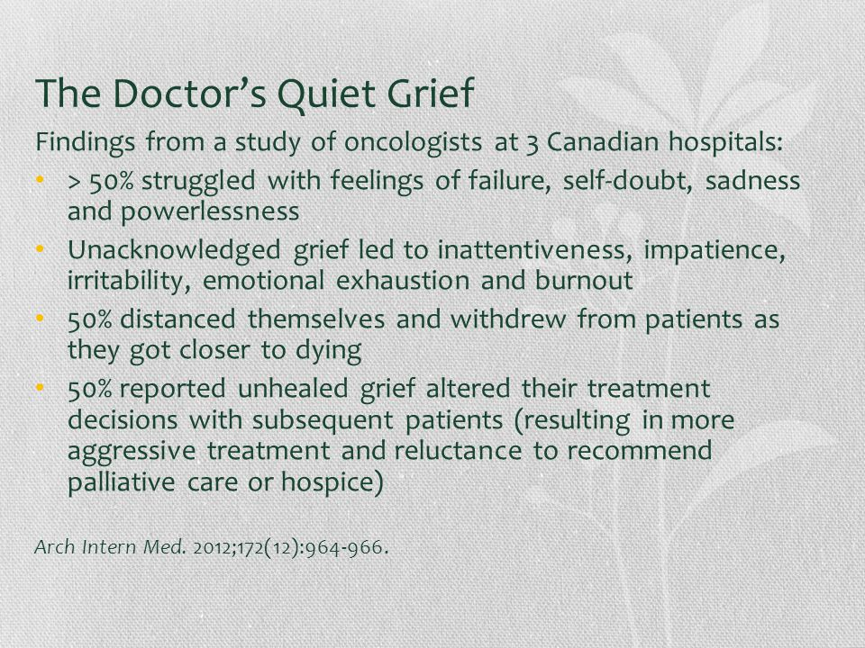 The Doctor's Quiet Grief Findings from a study of oncologists at 3 Canadian hospitals: > 50% struggled with feelings of failure, self-doubt, sadness and powerlessness Unacknowledged grief led to inattentiveness, impatience, irritability, emotional exhaustion and burnout 50% distanced themselves and withdrew from patients as they got closer to dying 50% reported unhealed grief altered their treatment decisions with subsequent patients (resulting in more aggressive treatment and reluctance to recommend palliative care or hospice) Arch Intern Med.