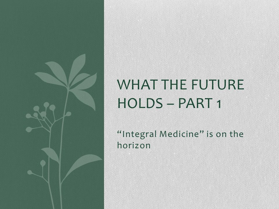 Integral Medicine is on the horizon WHAT THE FUTURE HOLDS – PART 1