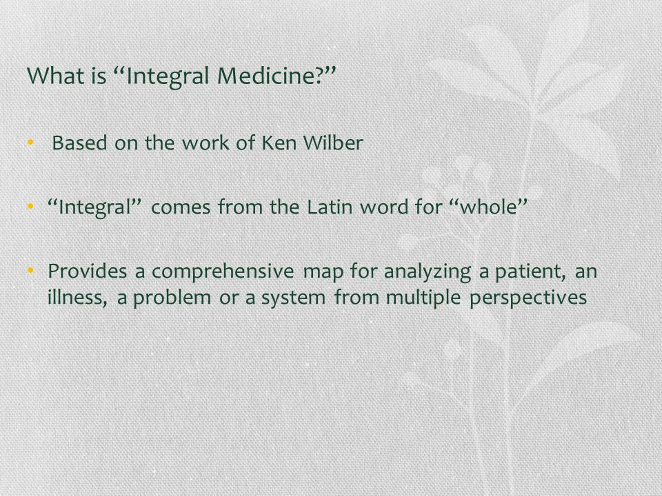 What is Integral Medicine Based on the work of Ken Wilber Integral comes from the Latin word for whole Provides a comprehensive map for analyzing a patient, an illness, a problem or a system from multiple perspectives