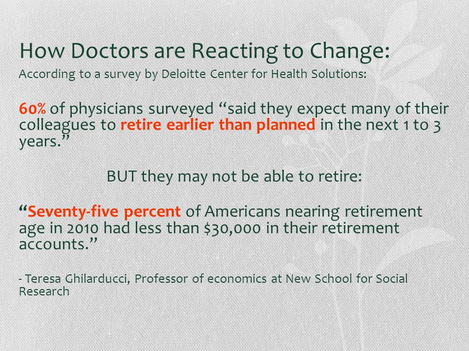How Doctors are Reacting to Change: According to a survey by Deloitte Center for Health Solutions: 60% of physicians surveyed said they expect many of their colleagues to retire earlier than planned in the next 1 to 3 years. BUT they may not be able to retire: Seventy-five percent of Americans nearing retirement age in 2010 had less than $30,000 in their retirement accounts. - Teresa Ghilarducci, Professor of economics at New School for Social Research