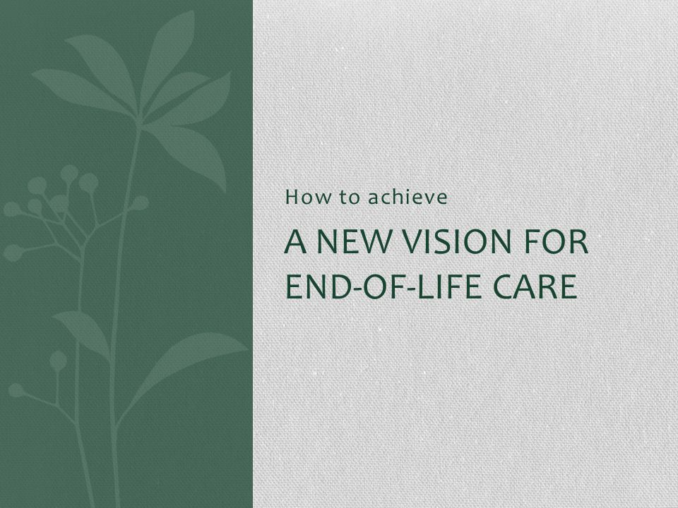 How to achieve A NEW VISION FOR END-OF-LIFE CARE