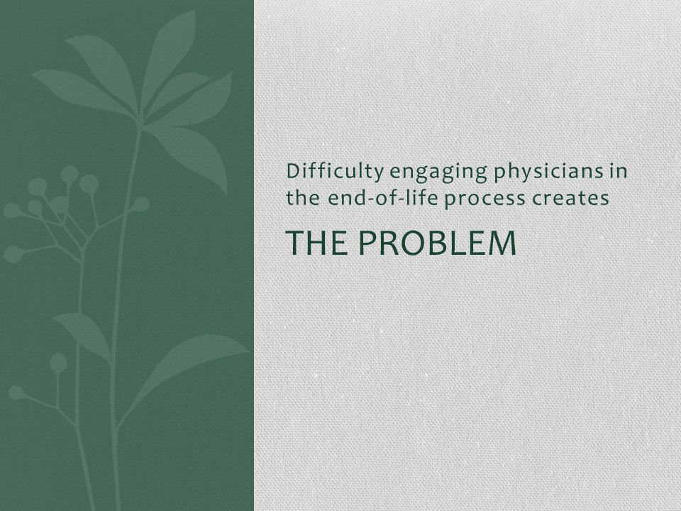 Difficulty engaging physicians in the end-of-life process creates THE PROBLEM
