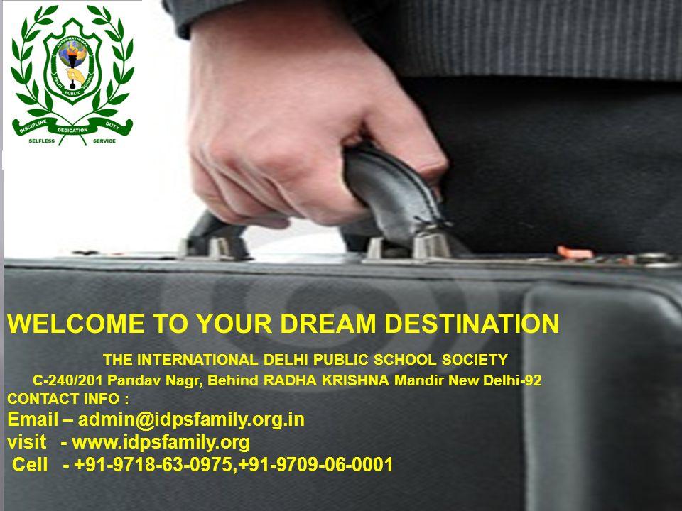 WELCOME TO YOUR DREAM DESTINATION THE INTERNATIONAL DELHI PUBLIC SCHOOL SOCIETY C-240/201 Pandav Nagr, Behind RADHA KRISHNA Mandir New Delhi-92 CONTACT INFO : Email – admin@idpsfamily.org.in visit - www.idpsfamily.org Cell - +91-9718-63-0975,+91-9709-06-0001