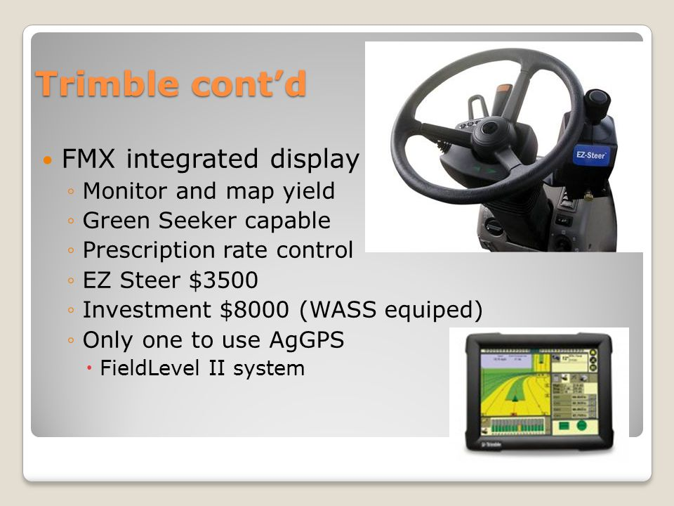 Trimble cont'd FMX integrated display ◦Monitor and map yield ◦Green Seeker capable ◦Prescription rate control ◦EZ Steer $3500 ◦Investment $8000 (WASS equiped) ◦Only one to use AgGPS  FieldLevel II system