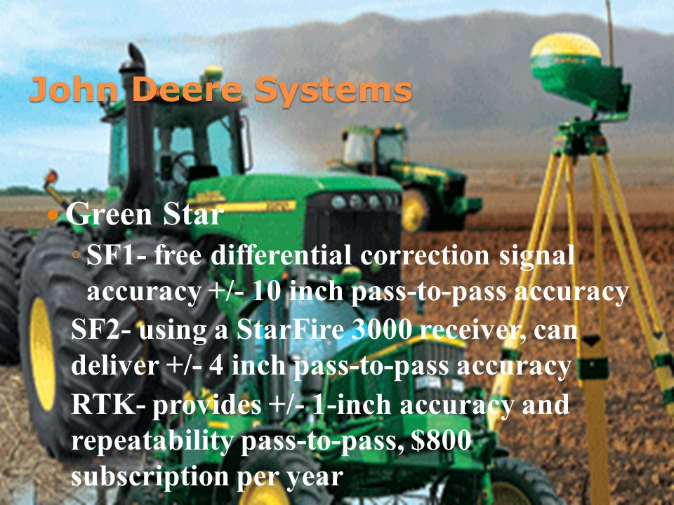 John Deere Systems Green Star ◦ SF1- free differential correction signal accuracy +/- 10 inch pass-to-pass accuracy SF2- using a StarFire 3000 receiver, can deliver +/- 4 inch pass-to-pass accuracy RTK- provides +/- 1-inch accuracy and repeatability pass-to-pass, $800 subscription per year