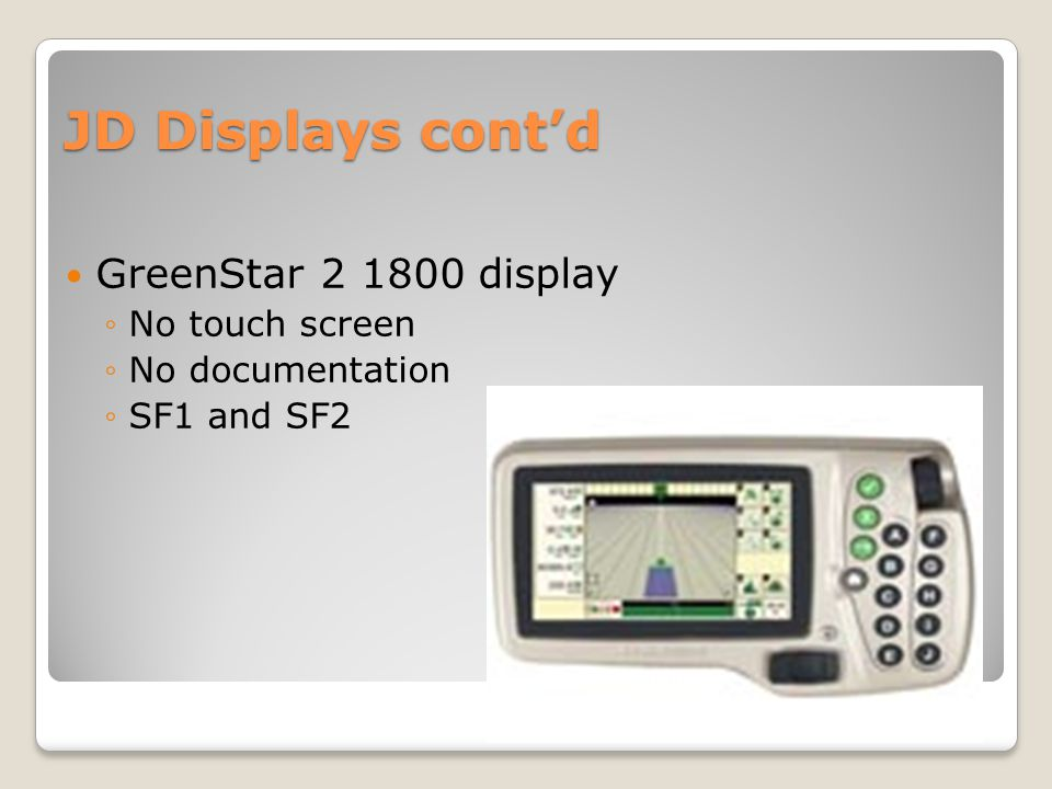 JD Displays cont'd GreenStar 2 1800 display ◦No touch screen ◦No documentation ◦SF1 and SF2