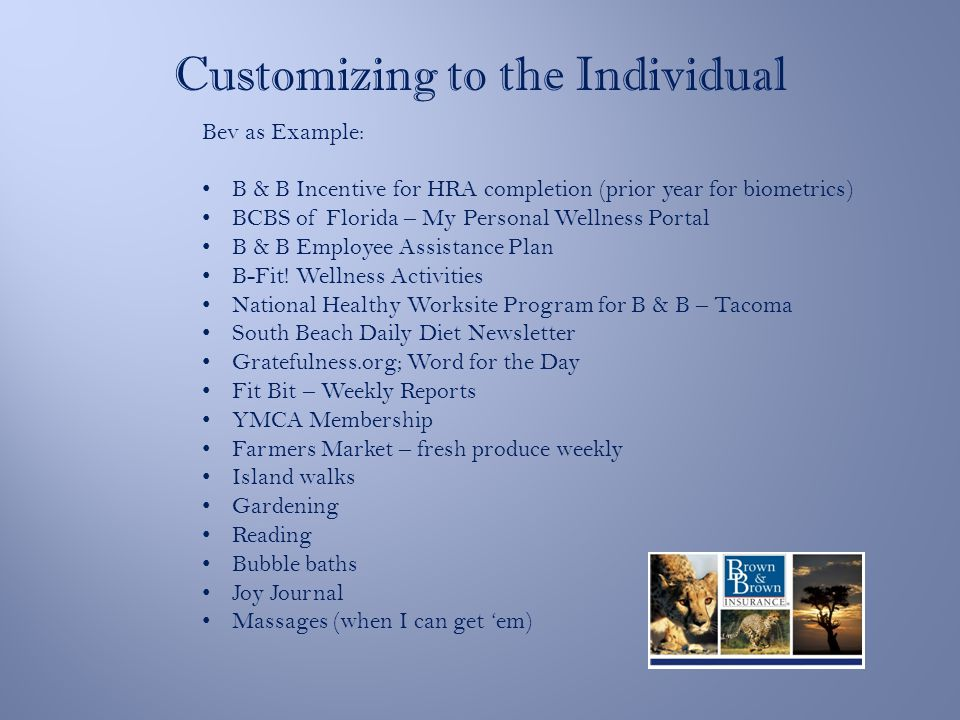 Customizing to the Individual Bev as Example: B & B Incentive for HRA completion (prior year for biometrics) BCBS of Florida – My Personal Wellness Portal B & B Employee Assistance Plan B-Fit.