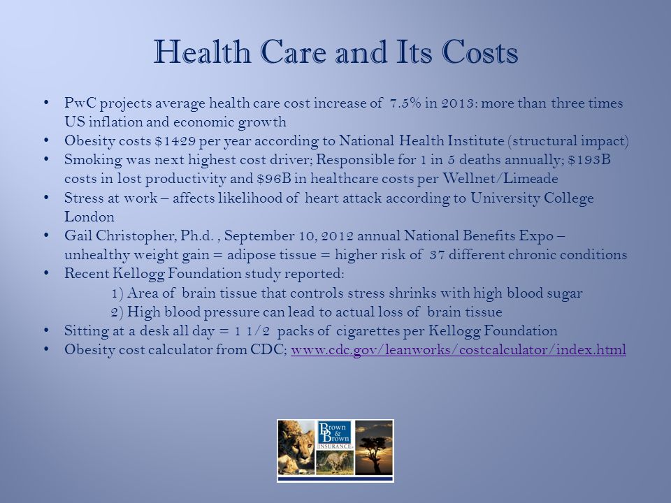 Health Care and Its Costs PwC projects average health care cost increase of 7.5% in 2013: more than three times US inflation and economic growth Obesity costs $1429 per year according to National Health Institute (structural impact) Smoking was next highest cost driver; Responsible for 1 in 5 deaths annually; $193B costs in lost productivity and $96B in healthcare costs per Wellnet/Limeade Stress at work – affects likelihood of heart attack according to University College London Gail Christopher, Ph.d., September 10, 2012 annual National Benefits Expo – unhealthy weight gain = adipose tissue = higher risk of 37 different chronic conditions Recent Kellogg Foundation study reported: 1) Area of brain tissue that controls stress shrinks with high blood sugar 2) High blood pressure can lead to actual loss of brain tissue Sitting at a desk all day = 1 1/2 packs of cigarettes per Kellogg Foundation Obesity cost calculator from CDC; www.cdc.gov/leanworks/costcalculator/index.htmlwww.cdc.gov/leanworks/costcalculator/index.html