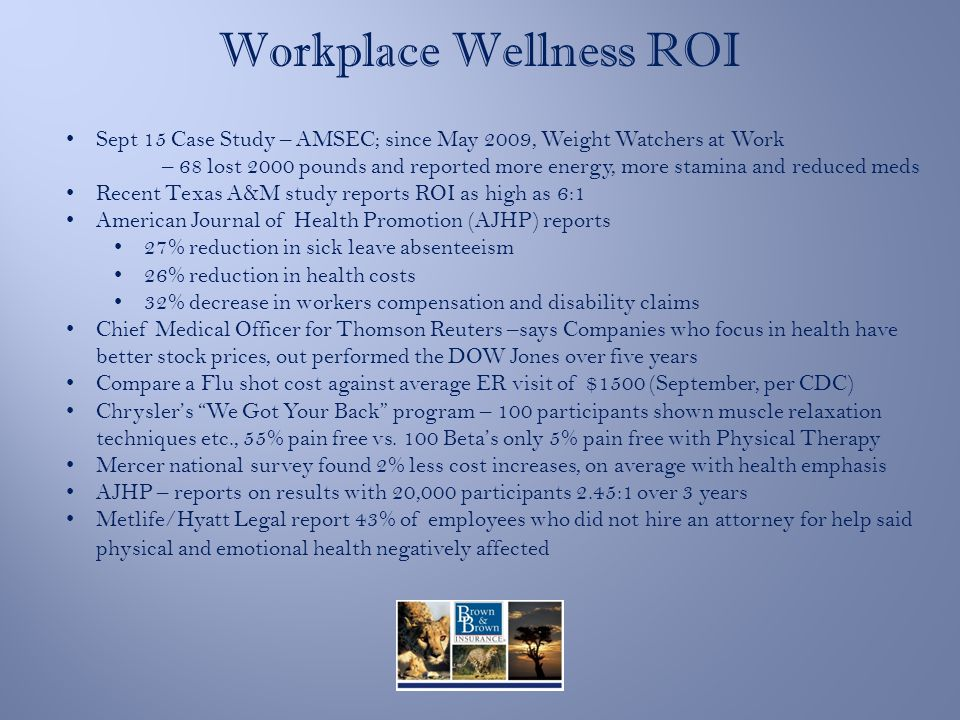 Workplace Wellness ROI Sept 15 Case Study – AMSEC; since May 2009, Weight Watchers at Work – 68 lost 2000 pounds and reported more energy, more stamina and reduced meds Recent Texas A&M study reports ROI as high as 6:1 American Journal of Health Promotion (AJHP) reports 27% reduction in sick leave absenteeism 26% reduction in health costs 32% decrease in workers compensation and disability claims Chief Medical Officer for Thomson Reuters –says Companies who focus in health have better stock prices, out performed the DOW Jones over five years Compare a Flu shot cost against average ER visit of $1500 (September, per CDC) Chrysler's We Got Your Back program – 100 participants shown muscle relaxation techniques etc., 55% pain free vs.