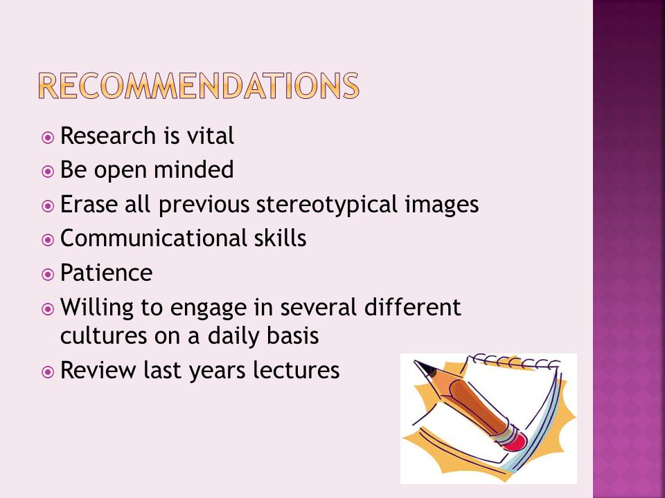  Research is vital  Be open minded  Erase all previous stereotypical images  Communicational skills  Patience  Willing to engage in several different cultures on a daily basis  Review last years lectures