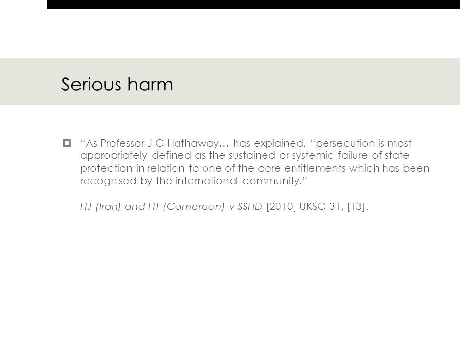 Serious harm  As Professor J C Hathaway… has explained, persecution is most appropriately defined as the sustained or systemic failure of state protection in relation to one of the core entitlements which has been recognised by the international community. HJ (Iran) and HT (Cameroon) v SSHD [2010] UKSC 31, [13].
