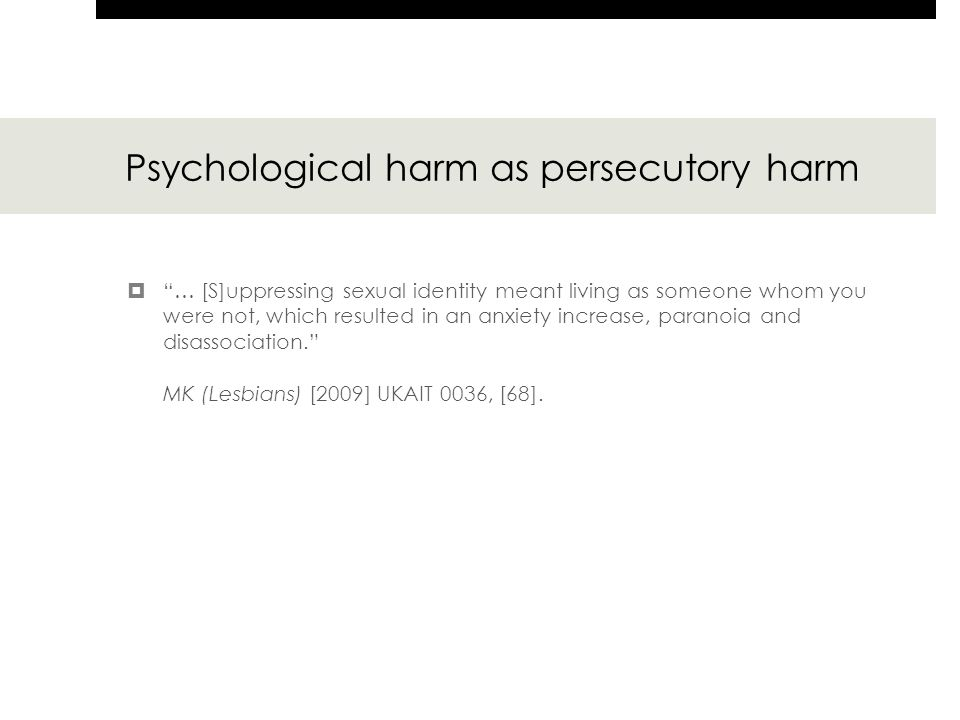 Psychological harm as persecutory harm  … [S]uppressing sexual identity meant living as someone whom you were not, which resulted in an anxiety increase, paranoia and disassociation. MK (Lesbians) [2009] UKAIT 0036, [68].