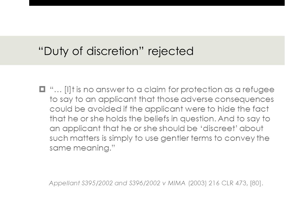 Duty of discretion rejected  … [I]t is no answer to a claim for protection as a refugee to say to an applicant that those adverse consequences could be avoided if the applicant were to hide the fact that he or she holds the beliefs in question.