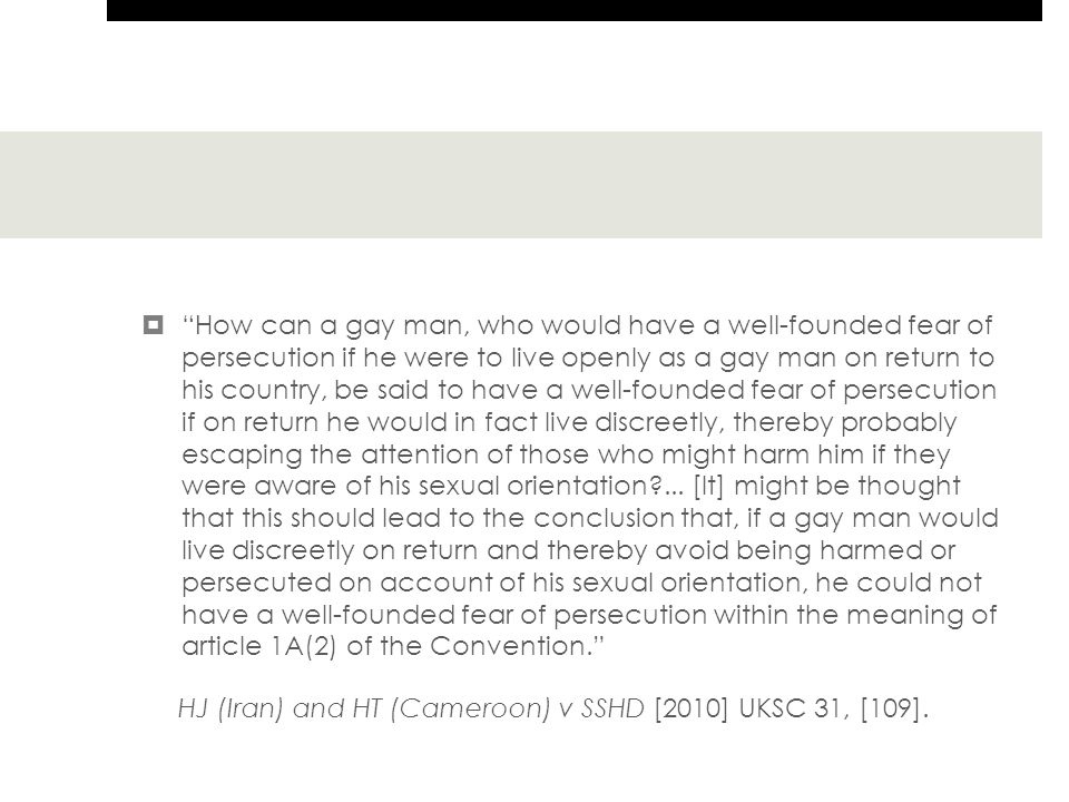  How can a gay man, who would have a well-founded fear of persecution if he were to live openly as a gay man on return to his country, be said to have a well-founded fear of persecution if on return he would in fact live discreetly, thereby probably escaping the attention of those who might harm him if they were aware of his sexual orientation ...