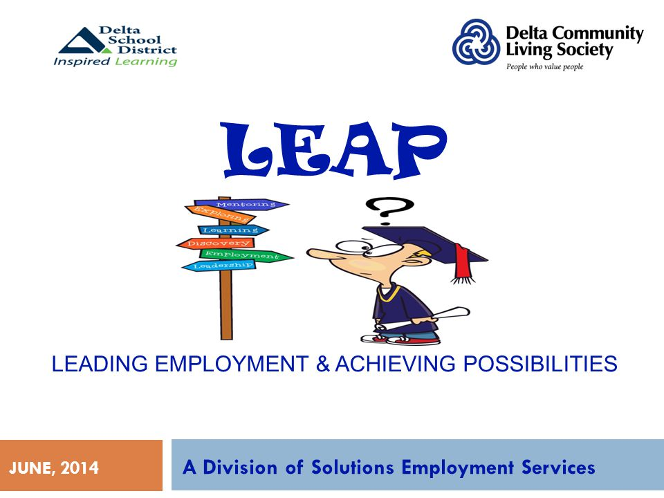 LEAP LEADING EMPLOYMENT & ACHIEVING POSSIBILITIES A Division of Solutions Employment Services JUNE, 2014