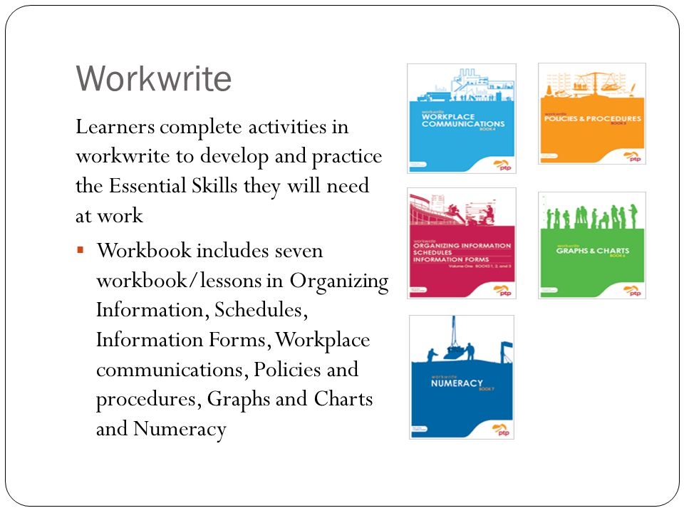 Workwrite Learners complete activities in workwrite to develop and practice the Essential Skills they will need at work  Workbook includes seven workbook/lessons in Organizing Information, Schedules, Information Forms, Workplace communications, Policies and procedures, Graphs and Charts and Numeracy