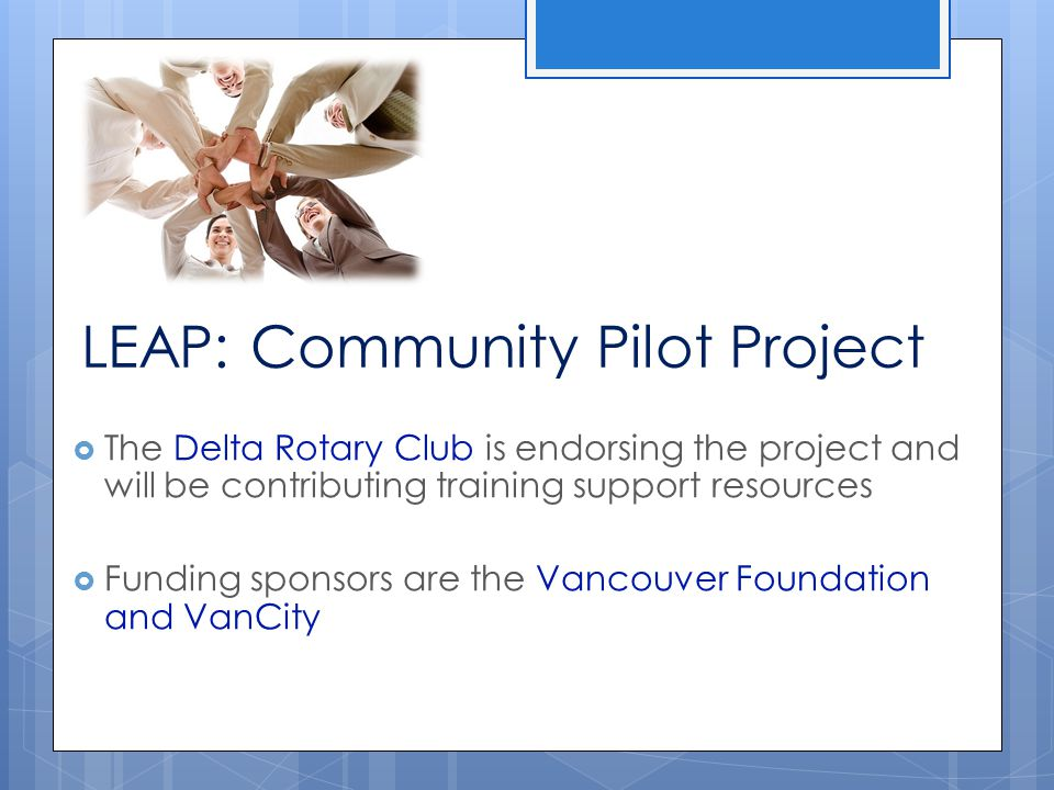 LEAP: Community Pilot Project  The Delta Rotary Club is endorsing the project and will be contributing training support resources  Funding sponsors are the Vancouver Foundation and VanCity