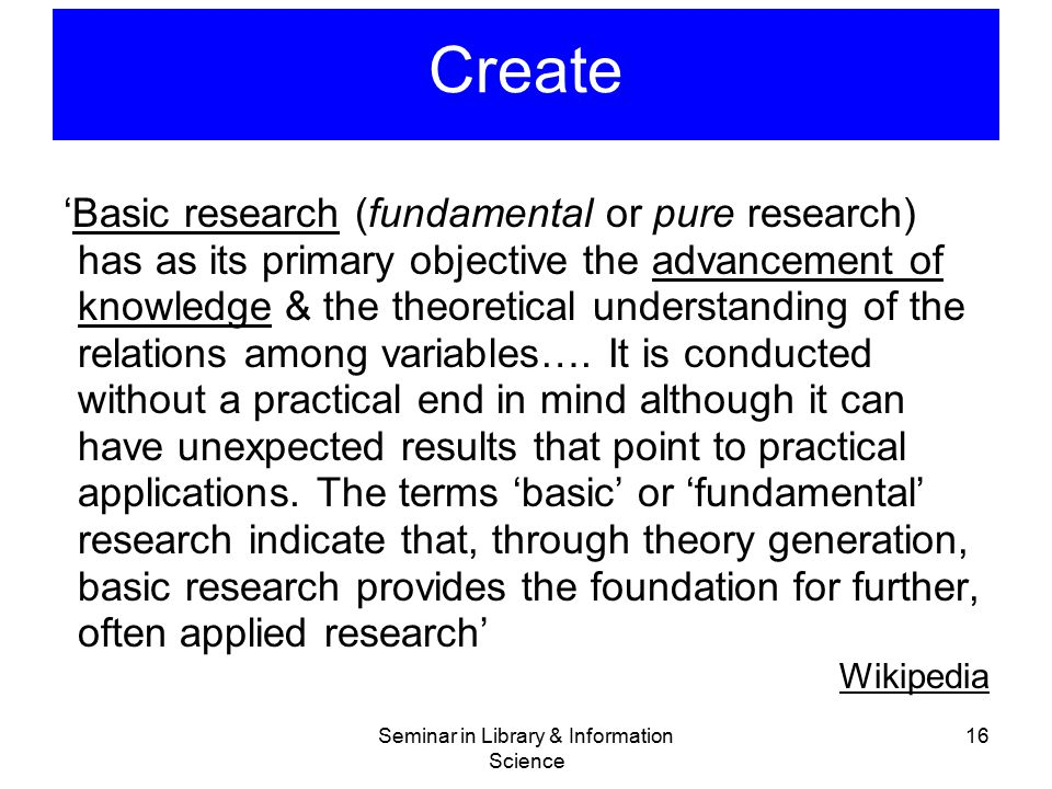 Seminar in Library & Information Science 16 Create 'Basic research (fundamental or pure research) has as its primary objective the advancement of know