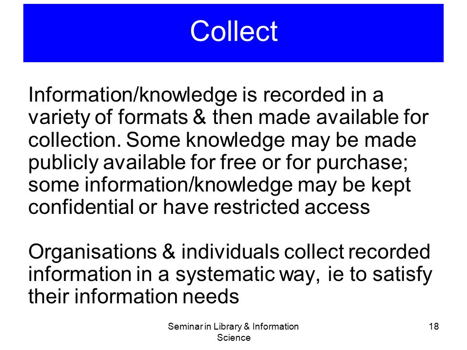 Seminar in Library & Information Science 18 Collect Information/knowledge is recorded in a variety of formats & then made available for collection. So