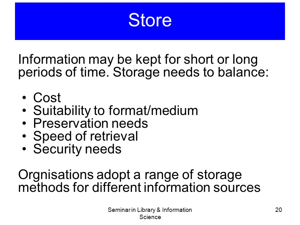 Seminar in Library & Information Science 20 Store Information may be kept for short or long periods of time. Storage needs to balance: Cost Suitabilit