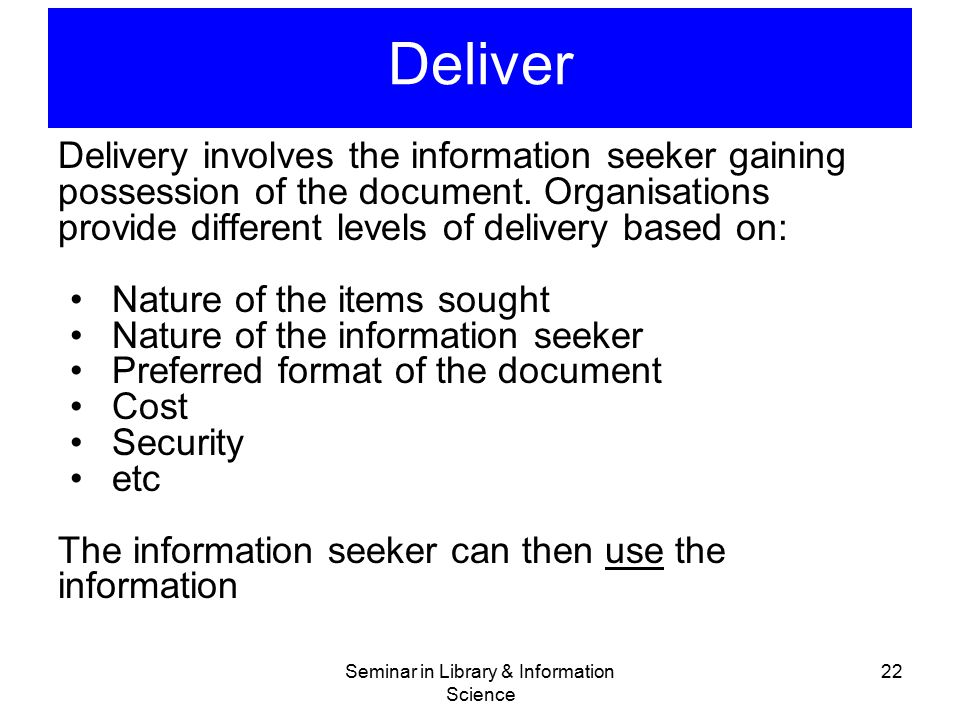 Seminar in Library & Information Science 22 Deliver Delivery involves the information seeker gaining possession of the document. Organisations provide