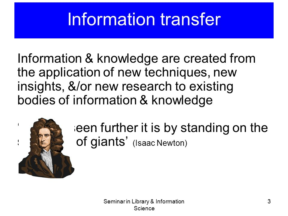 Information transfer Information & knowledge are created from the application of new techniques, new insights, &/or new research to existing bodies of