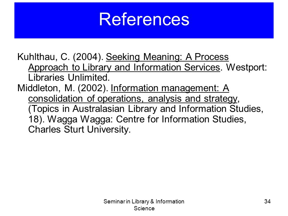 Seminar in Library & Information Science 34 References Kuhlthau, C. (2004). Seeking Meaning: A Process Approach to Library and Information Services. W