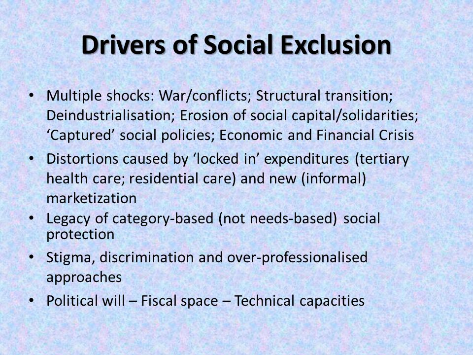 Drivers of Social Exclusion Multiple shocks: War/conflicts; Structural transition; Deindustrialisation; Erosion of social capital/solidarities; 'Captured' social policies; Economic and Financial Crisis Distortions caused by 'locked in' expenditures (tertiary health care; residential care) and new (informal) marketization Legacy of category-based (not needs-based) social protection Stigma, discrimination and over-professionalised approaches Political will – Fiscal space – Technical capacities