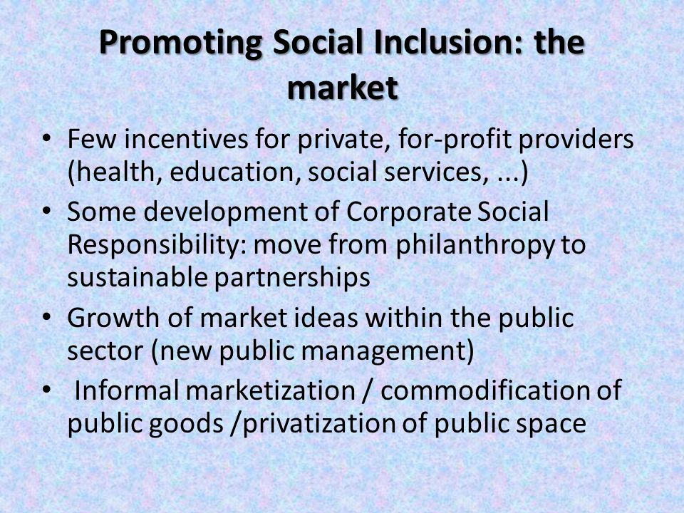 Promoting Social Inclusion: the market Few incentives for private, for-profit providers (health, education, social services,...) Some development of Corporate Social Responsibility: move from philanthropy to sustainable partnerships Growth of market ideas within the public sector (new public management) Informal marketization / commodification of public goods /privatization of public space