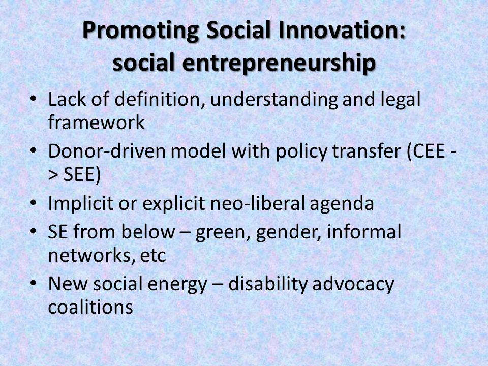 Promoting Social Innovation: social entrepreneurship Lack of definition, understanding and legal framework Donor-driven model with policy transfer (CEE - > SEE) Implicit or explicit neo-liberal agenda SE from below – green, gender, informal networks, etc New social energy – disability advocacy coalitions