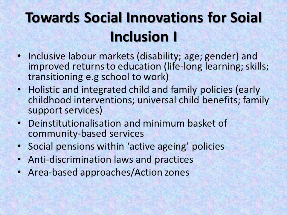 Towards Social Innovations for Soial Inclusion I Inclusive labour markets (disability; age; gender) and improved returns to education (life-long learning; skills; transitioning e.g school to work) Holistic and integrated child and family policies (early childhood interventions; universal child benefits; family support services) Deinstitutionalisation and minimum basket of community-based services Social pensions within 'active ageing' policies Anti-discrimination laws and practices Area-based approaches/Action zones