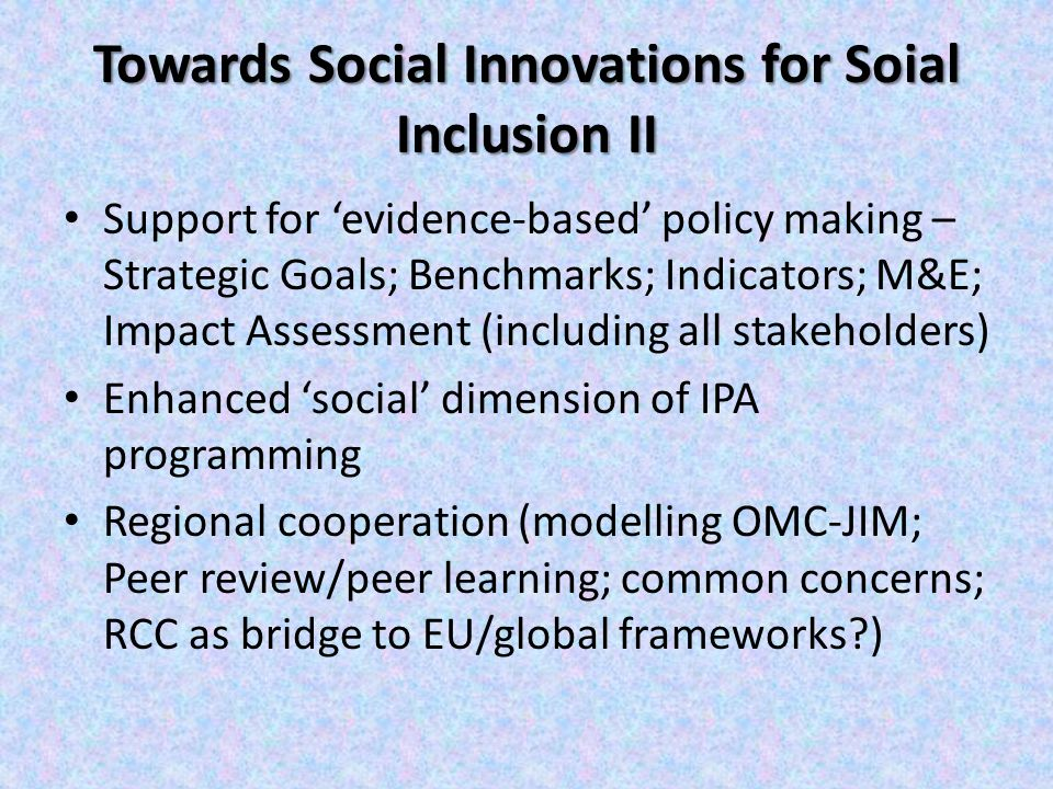 Towards Social Innovations for Soial Inclusion II Support for 'evidence-based' policy making – Strategic Goals; Benchmarks; Indicators; M&E; Impact Assessment (including all stakeholders) Enhanced 'social' dimension of IPA programming Regional cooperation (modelling OMC-JIM; Peer review/peer learning; common concerns; RCC as bridge to EU/global frameworks )