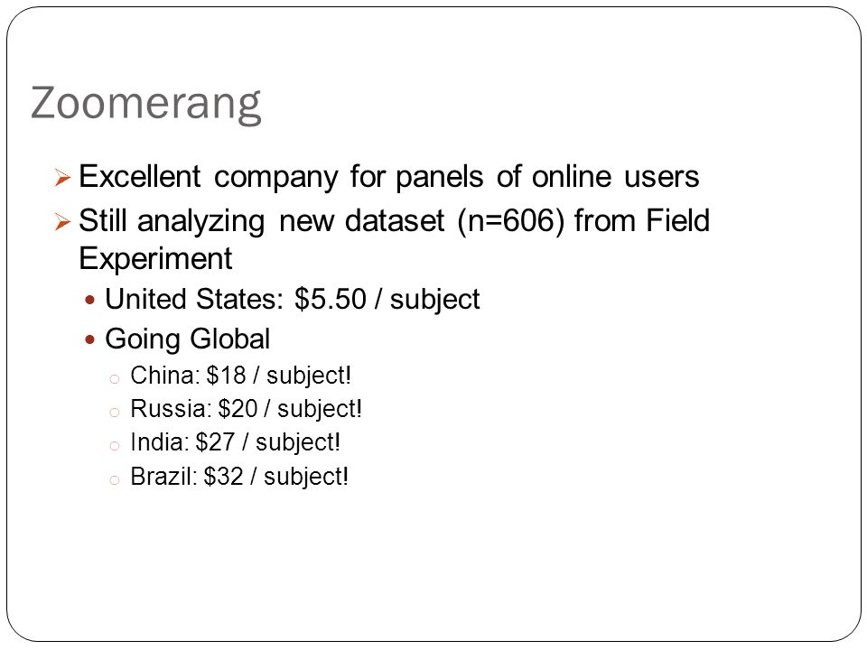 Zoomerang  Excellent company for panels of online users  Still analyzing new dataset (n=606) from Field Experiment United States: $5.50 / subject Going Global o China: $18 / subject.