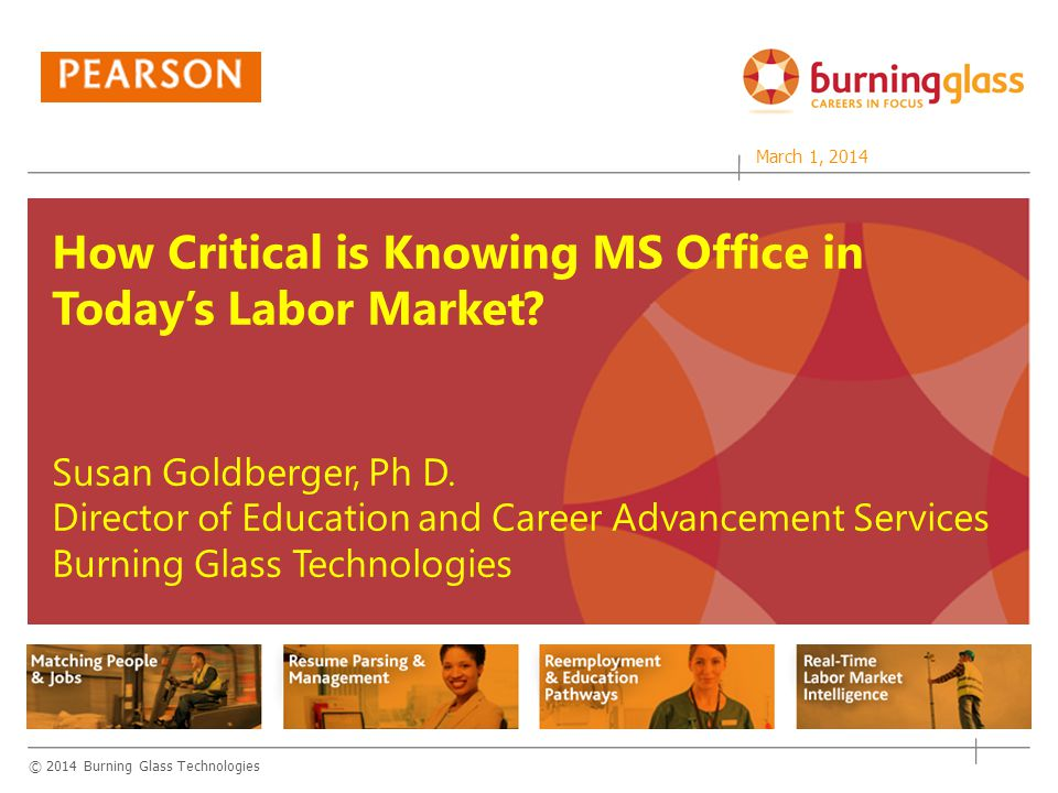 © 2014 Burning Glass Technologies Matching People & Jobs Reemployment & Education Pathways Resume Parsing & Management Real-Time Jobs Intelligence Matching People & Jobs Reemployment & Education Pathways Resume Parsing & Management Real-Time Jobs Intelligence How Critical is Knowing MS Office in Today's Labor Market.