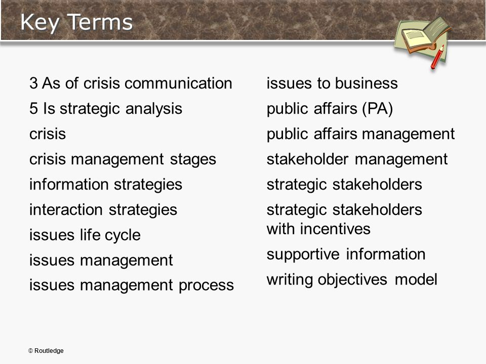 © Routledge Key Terms 3 As of crisis communication 5 Is strategic analysis crisis crisis management stages information strategies interaction strategies issues life cycle issues management issues management process issues to business public affairs (PA) public affairs management stakeholder management strategic stakeholders strategic stakeholders with incentives supportive information writing objectives model