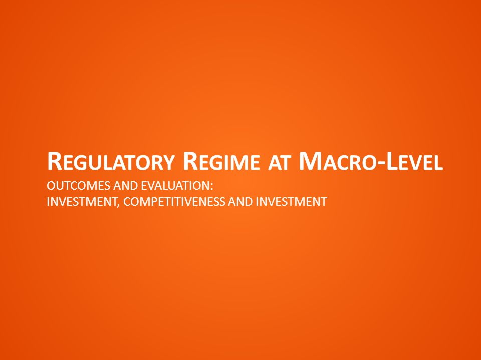 R EGULATORY R EGIME AT M ACRO -L EVEL OUTCOMES AND EVALUATION: INVESTMENT, COMPETITIVENESS AND INVESTMENT