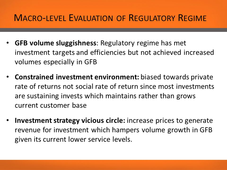 M ACRO - LEVEL E VALUATION OF R EGULATORY R EGIME GFB volume sluggishness: Regulatory regime has met investment targets and efficiencies but not achieved increased volumes especially in GFB Constrained investment environment: biased towards private rate of returns not social rate of return since most investments are sustaining invests which maintains rather than grows current customer base Investment strategy vicious circle: increase prices to generate revenue for investment which hampers volume growth in GFB given its current lower service levels.