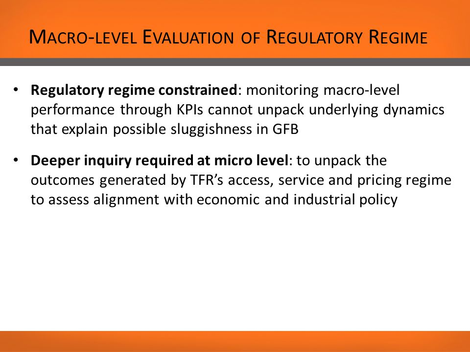 M ACRO - LEVEL E VALUATION OF R EGULATORY R EGIME Regulatory regime constrained: monitoring macro-level performance through KPIs cannot unpack underlying dynamics that explain possible sluggishness in GFB Deeper inquiry required at micro level: to unpack the outcomes generated by TFR's access, service and pricing regime to assess alignment with economic and industrial policy