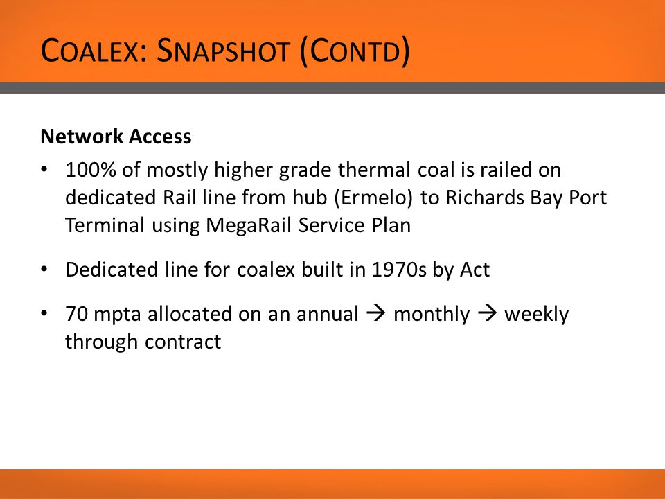 C OALEX : S NAPSHOT (C ONTD ) Network Access 100% of mostly higher grade thermal coal is railed on dedicated Rail line from hub (Ermelo) to Richards Bay Port Terminal using MegaRail Service Plan Dedicated line for coalex built in 1970s by Act 70 mpta allocated on an annual  monthly  weekly through contract