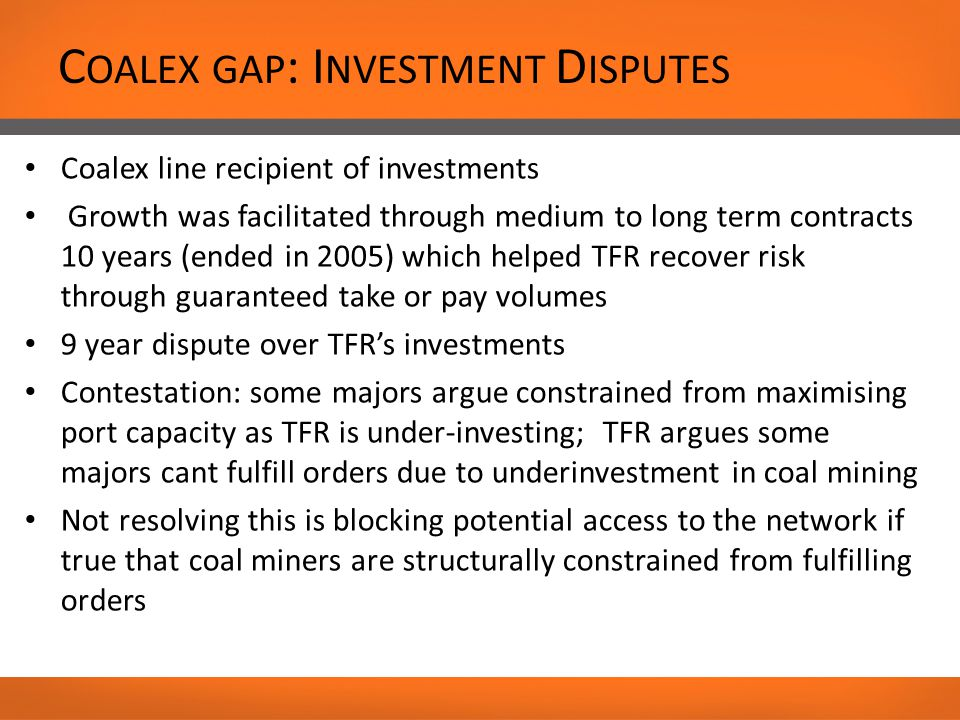 C OALEX GAP : I NVESTMENT D ISPUTES Coalex line recipient of investments Growth was facilitated through medium to long term contracts 10 years (ended in 2005) which helped TFR recover risk through guaranteed take or pay volumes 9 year dispute over TFR's investments Contestation: some majors argue constrained from maximising port capacity as TFR is under-investing; TFR argues some majors cant fulfill orders due to underinvestment in coal mining Not resolving this is blocking potential access to the network if true that coal miners are structurally constrained from fulfilling orders