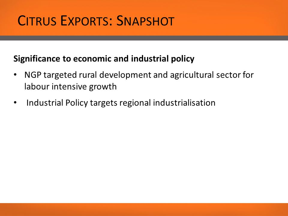 C ITRUS E XPORTS : S NAPSHOT Significance to economic and industrial policy NGP targeted rural development and agricultural sector for labour intensive growth Industrial Policy targets regional industrialisation