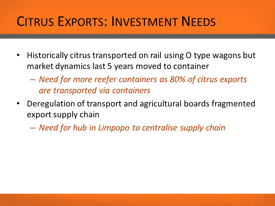C ITRUS E XPORTS : I NVESTMENT N EEDS Historically citrus transported on rail using O type wagons but market dynamics last 5 years moved to container – Need for more reefer containers as 80% of citrus exports are transported via containers Deregulation of transport and agricultural boards fragmented export supply chain – Need for hub in Limpopo to centralise supply chain