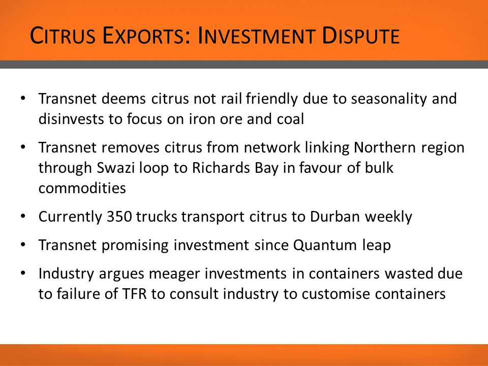 C ITRUS E XPORTS : I NVESTMENT D ISPUTE Transnet deems citrus not rail friendly due to seasonality and disinvests to focus on iron ore and coal Transnet removes citrus from network linking Northern region through Swazi loop to Richards Bay in favour of bulk commodities Currently 350 trucks transport citrus to Durban weekly Transnet promising investment since Quantum leap Industry argues meager investments in containers wasted due to failure of TFR to consult industry to customise containers